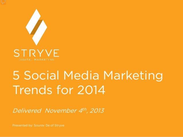 5 Social Media Marketing Trends for 2014 Delivered November 4th, 2013 Presented by: Sourov De of Stryve