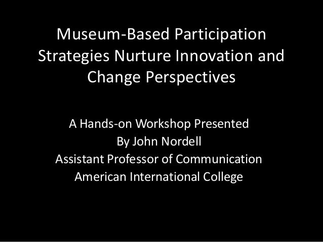 Museum-Based Participation Strategies Nurture Innovation and Change Perspectives A Hands-on Workshop Presented By John Nor...