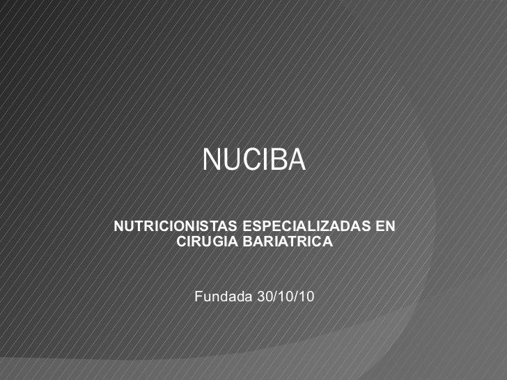 NUCIBA NUTRICIONISTAS ESPECIALIZADAS EN CIRUGIA BARIATRICA Fundada 30/10/10