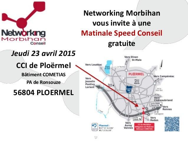Networking Morbihan vous invite à une Matinale Speed Conseil gratuite Jeudi 23 avril 2015 CCI de Ploërmel Bâtiment COMETIA...