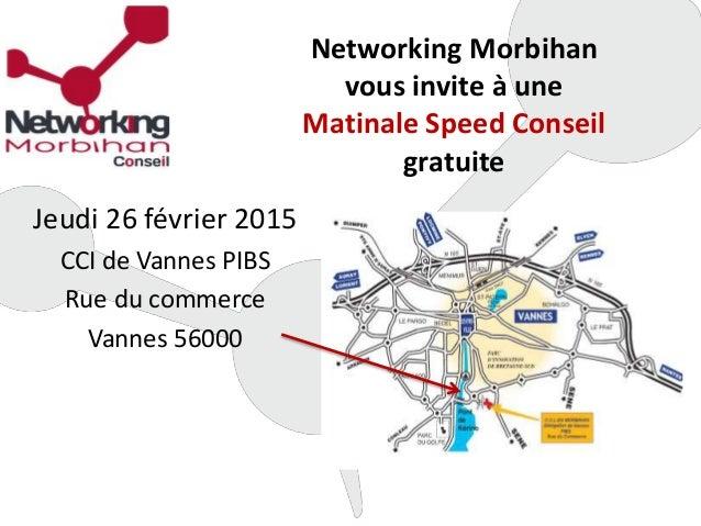 Networking Morbihan vous invite à une Matinale Speed Conseil gratuite Jeudi 26 février 2015 CCI de Vannes PIBS Rue du comm...