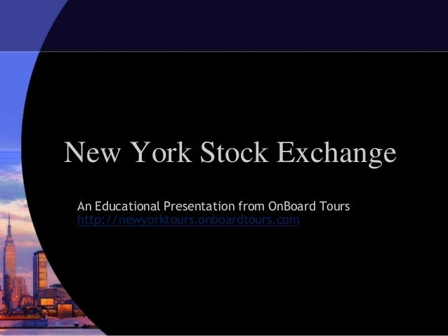 New York Stock ExchangeAn Educational Presentation from OnBoard Tourshttp://newyorktours.onboardtours.com