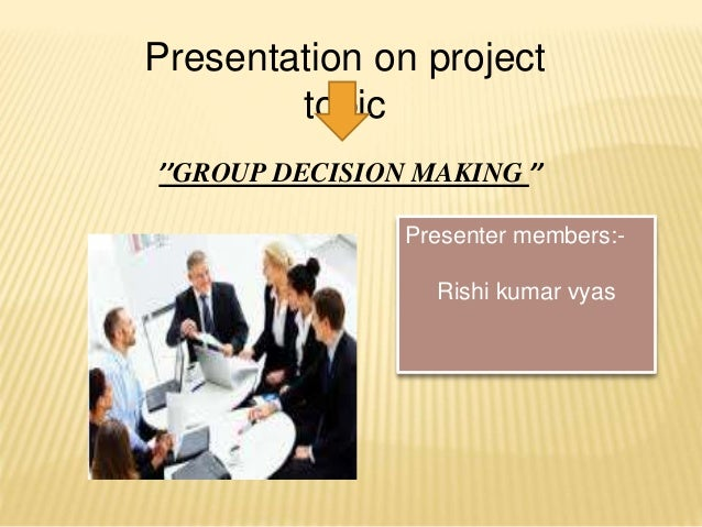 ''GROUP DECISION MAKING '' Presentation on project topic Presenter members:- Rishi kumar vyas