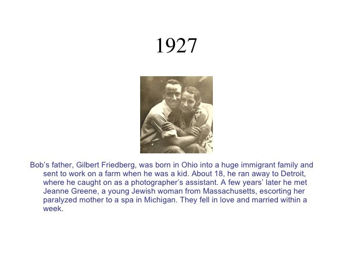 1927 <ul><li>Bob's father, Gilbert Friedberg, was born in Ohio into a huge immigrant family and sent to work on a farm whe...