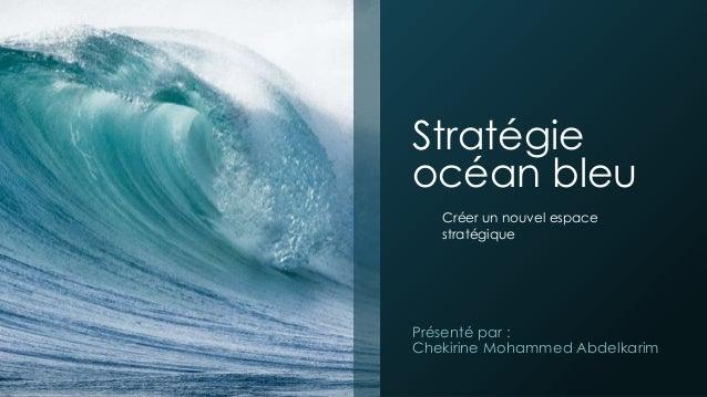 Stratégie océan bleu Présenté par : Chekirine Mohammed Abdelkarim Créer un nouvel espace stratégique