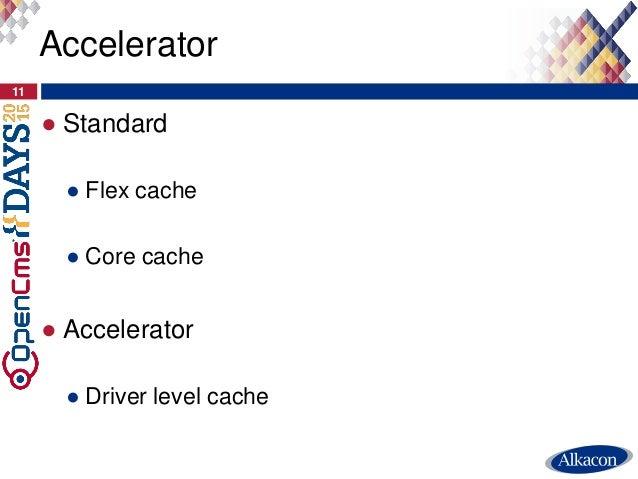 ● Standard ● Flex cache ● Core cache ● Accelerator ● Driver level cache 11 Accelerator