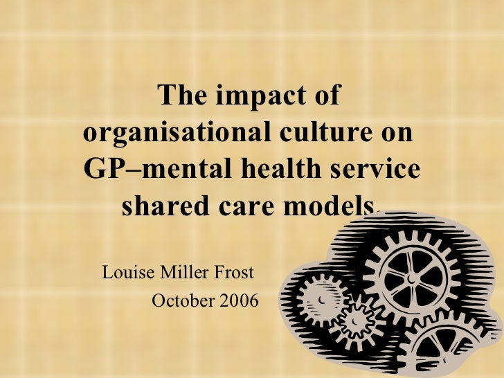 The impact of  organisational culture on  GP–mental health service shared care models. Louise Miller Frost  October 2006