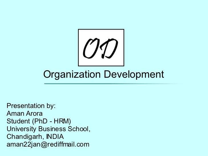 Organization Development Presentation by: Aman Arora Student (PhD - HRM) University Business School, Chandigarh, INDIA [em...
