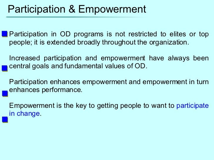 Participation & Empowerment Participation in OD programs is not restricted to elites or top people; it is extended broadly...