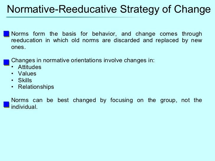 Normative-Reeducative Strategy of Change <ul><li>Norms form the basis for behavior, and change comes through reeducation i...