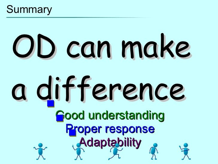 Summary OD can make a difference Good understanding Proper response Adaptability