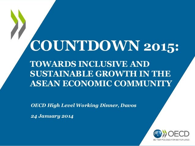 COUNTDOWN 2015: TOWARDS INCLUSIVE AND SUSTAINABLE GROWTH IN THE ASEAN ECONOMIC COMMUNITY OECD High Level Working Dinner, D...