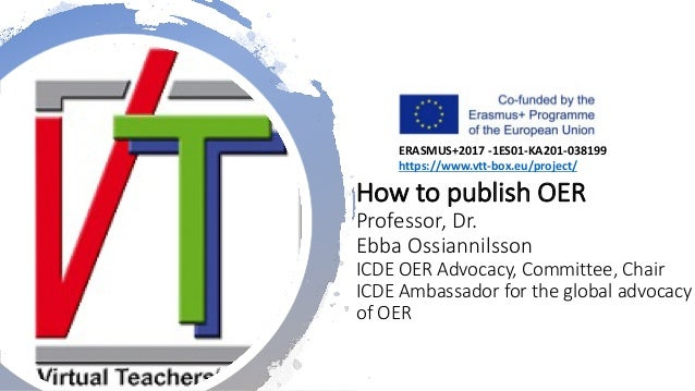 How to publish OER Professor, Dr. Ebba Ossiannilsson ICDE OER Advocacy, Committee, Chair ICDE Ambassador for the global ad...