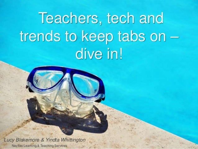 Teachers, tech and trends to keep tabs on – dive in! Lucy Blakemore & Yindta Whittington Navitas Learning & Teaching Servi...