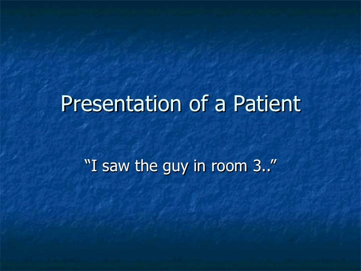 "Presentation of a Patient ""I saw the guy in room 3.."""