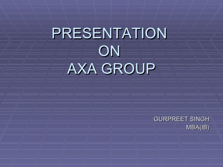 PRESENTATION  ON  AXA GROUP <ul><li>GURPREET SINGH </li></ul><ul><li>MBA(IB) </li></ul>