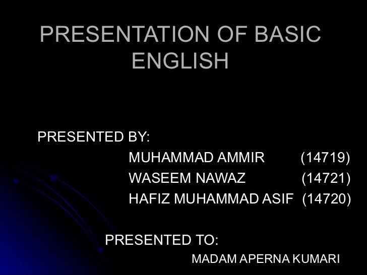 PRESENTATION OF BASIC ENGLISH PRESENTED BY: MUHAMMAD AMMIR  (14719) WASEEM NAWAZ  (14721) HAFIZ MUHAMMAD ASIF  (14720) PRE...