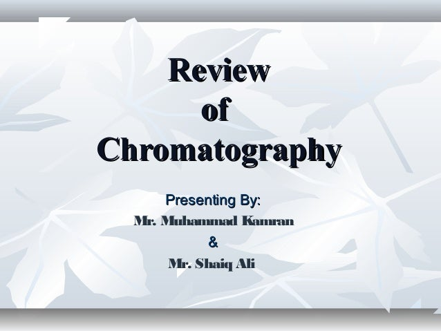 Review of Chromatography Presenting By: Mr. Muhammad Kamran & Mr. Shaiq Ali