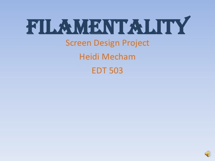 Filamentality<br />Screen Design Project<br />Heidi Mecham<br />EDT 503<br />