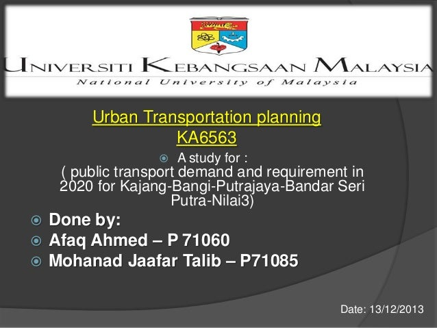 Urban Transportation planning KA6563   A study for :  ( public transport demand and requirement in 2020 for Kajang-Bangi-...