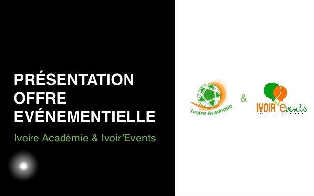 03/05/12 Ivoire Académie & Ivoir'Events PRÉSENTATION OFFRE EVÉNEMENTIELLE &