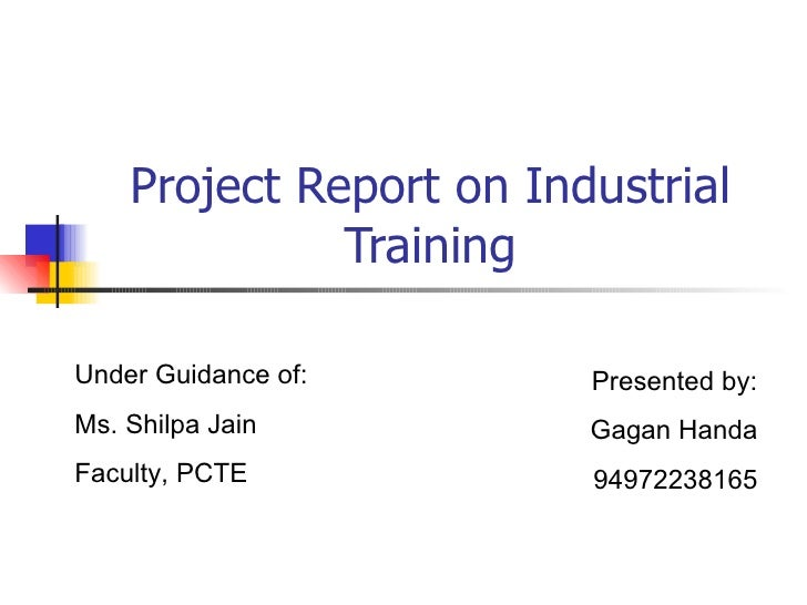 Project Report on Industrial Training Presented by: Gagan Handa 94972238165 Under Guidance of: Ms. Shilpa Jain Faculty, PCTE