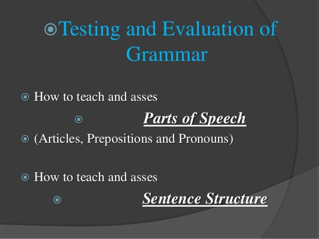 Testing and Evaluation of Grammar  How to teach and asses  Parts of Speech  (Articles, Prepositions and Pronouns)  Ho...