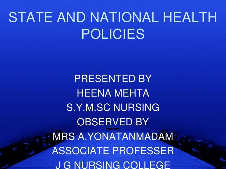 STATE AND NATIONAL HEALTH         POLICIES          PRESENTED BY          HEENA MEHTA        S.Y.M.SC NURSING          OBS...
