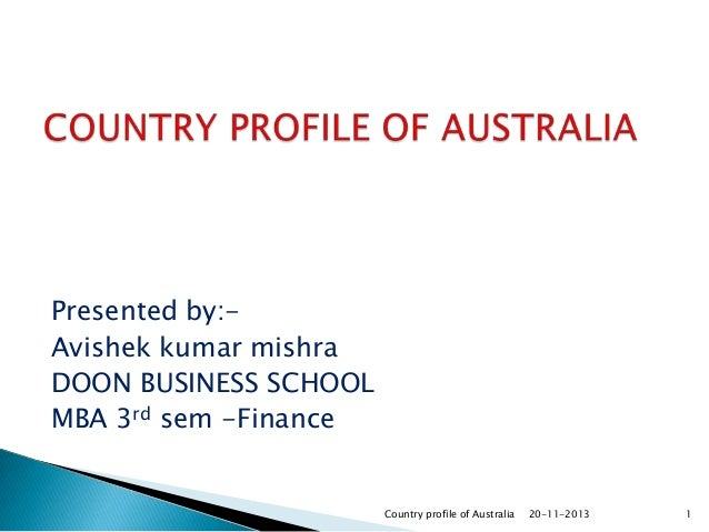 Presented by:Avishek kumar mishra DOON BUSINESS SCHOOL MBA 3rd sem -Finance  Country profile of Australia  20-11-2013  1