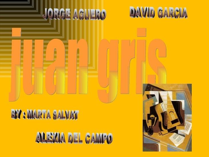 . . juan gris BY : MARTA SALVAT JORGE AGUERO DAVID GARCIA ALEXIA DEL CAMPO