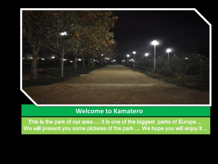 Welcome to Kamatero<br />   This is the park of our area … It is one of the biggest  parks...