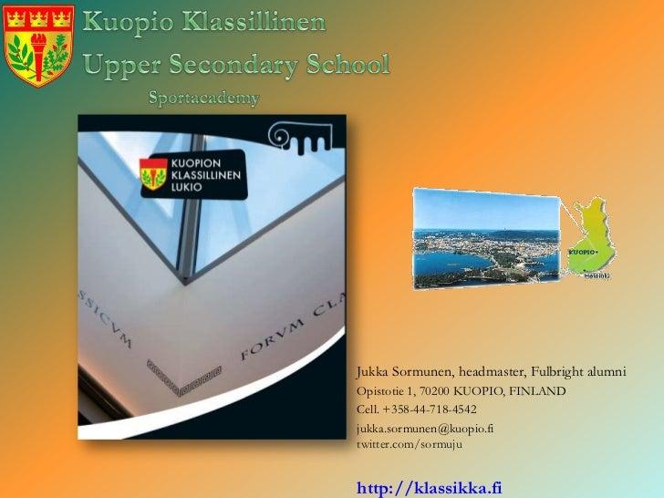 Jukka Sormunen, headmaster, Fulbright alumniOpistotie 1, 70200 KUOPIO, FINLANDCell. +358-44-718-4542jukka.sormunen@kuopio....