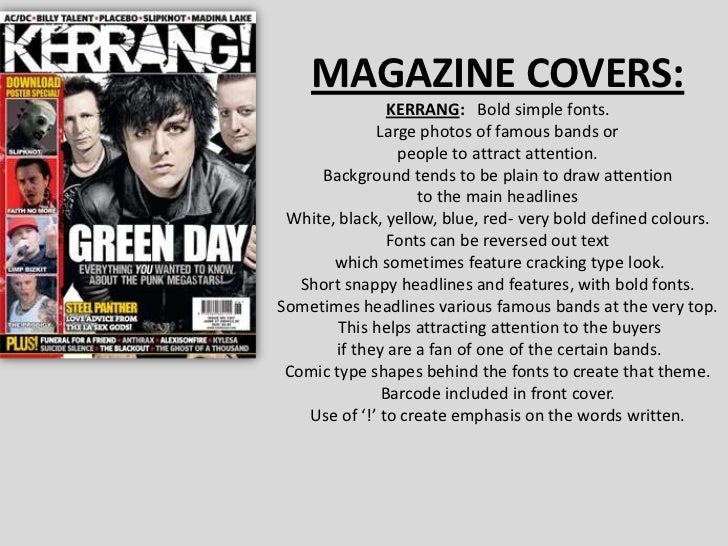 MAGAZINE COVERS:<br />KERRANG:   Bold simple fonts.<br />Large photos of famous bands or <br />people to attract attention...