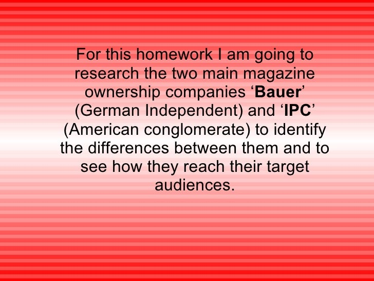 For this homework I am going to research the two main magazine ownership companies ' Bauer ' (German Independent) and ' IP...