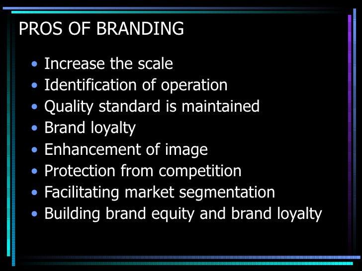 PROS OF BRANDING  <ul><li>Increase the scale </li></ul><ul><li>Identification of operation  </li></ul><ul><li>Quality stan...