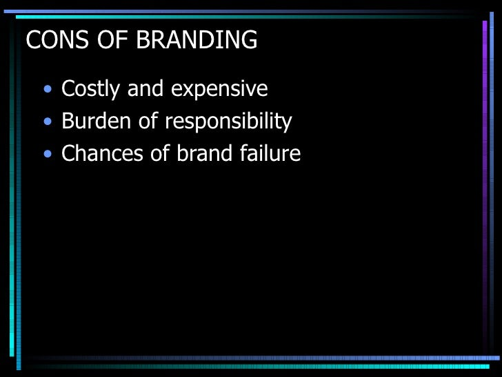 CONS OF BRANDING <ul><li>Costly and expensive  </li></ul><ul><li>Burden of responsibility  </li></ul><ul><li>Chances of br...
