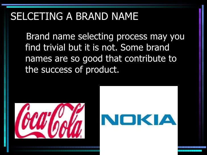 SELCETING A BRAND NAME <ul><li>Brand name selecting process may you find trivial but it is not. Some brand names are so go...