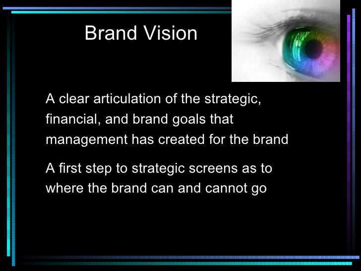 Brand Vision A clear articulation of the strategic, financial, and brand goals that management has created for the brand A...
