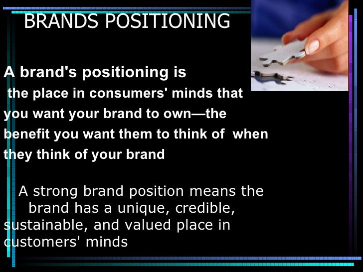 BRANDS POSITIONING A brand's positioning is  the place in consumers' minds that you want your brand to own—the  benefit yo...
