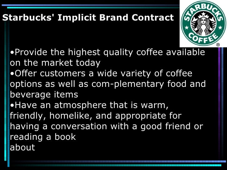 Starbucks' Implicit Brand Contract <ul><li>Provide the highest quality coffee available on the market today </li></ul><ul>...