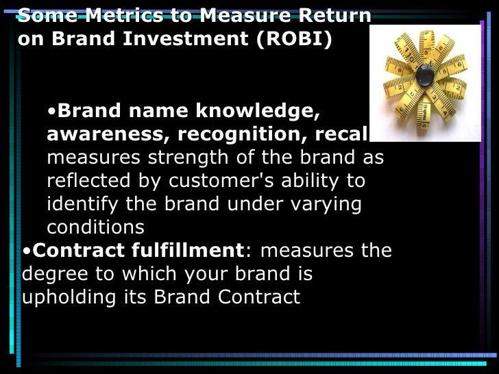 Some Metrics to Measure Return on Brand Investment (ROBI) <ul><ul><li>Brand name knowledge, awareness, recognition, recall...