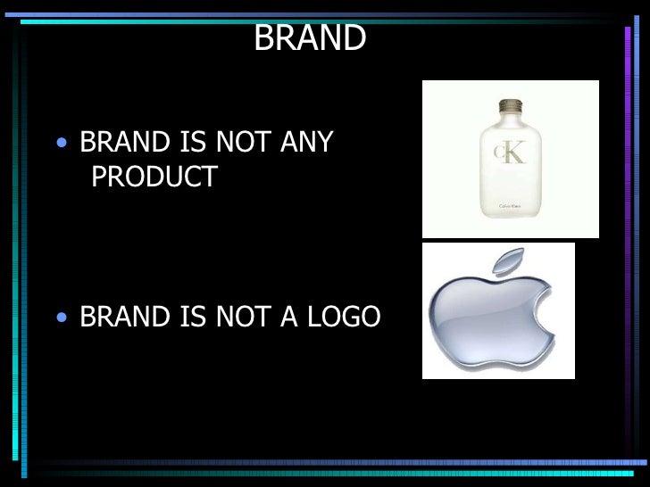 BRAND  <ul><li>BRAND IS NOT ANY  </li></ul><ul><li>PRODUCT  </li></ul><ul><li>BRAND IS NOT A LOGO </li></ul>