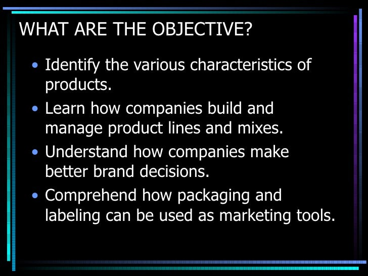 WHAT ARE THE OBJECTIVE? <ul><li>Identify the various characteristics of products. </li></ul><ul><li>Learn how companies bu...