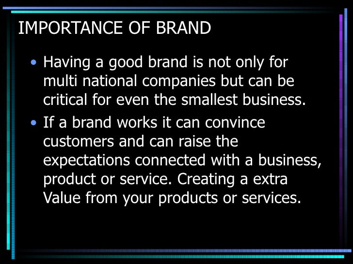 IMPORTANCE OF BRAND <ul><li>Having a good brand is not only for multi national companies but can be critical for even the ...