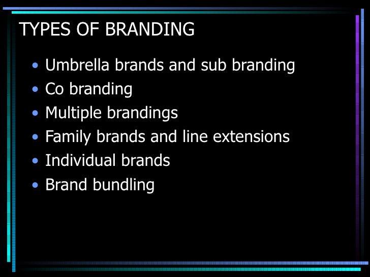 TYPES OF BRANDING <ul><li>Umbrella brands and sub branding </li></ul><ul><li>Co branding </li></ul><ul><li>Multiple brandi...