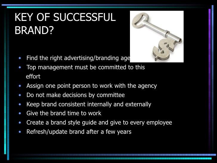KEY OF SUCCESSFUL  BRAND? <ul><li>Find the right advertising/branding agency </li></ul><ul><li>Top management must be comm...
