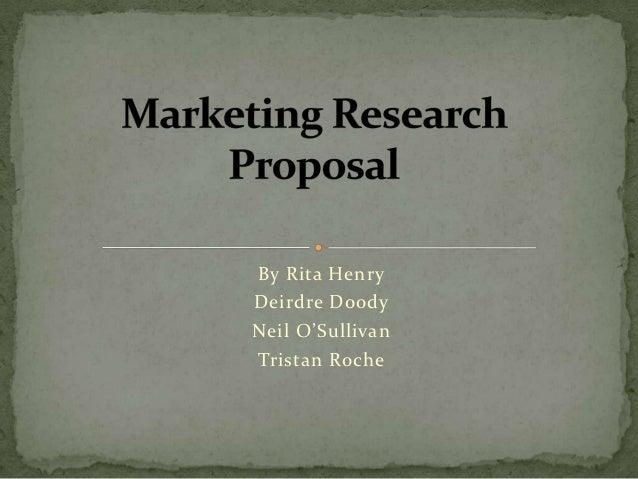presentation of marketing research proposal by rita henrydeirdre doodyneil osullivantristan roche