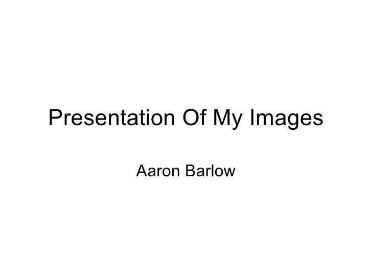 Presentation Of My Images Aaron Barlow