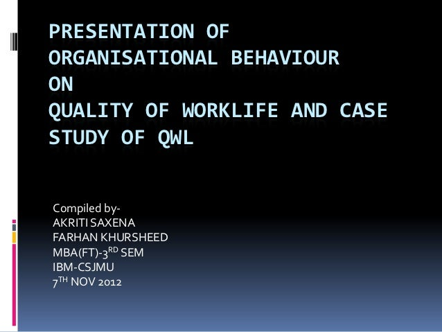 PRESENTATION OFORGANISATIONAL BEHAVIOURONQUALITY OF WORKLIFE AND CASESTUDY OF QWLCompiled by-AKRITI SAXENAFARHAN KHURSHEED...