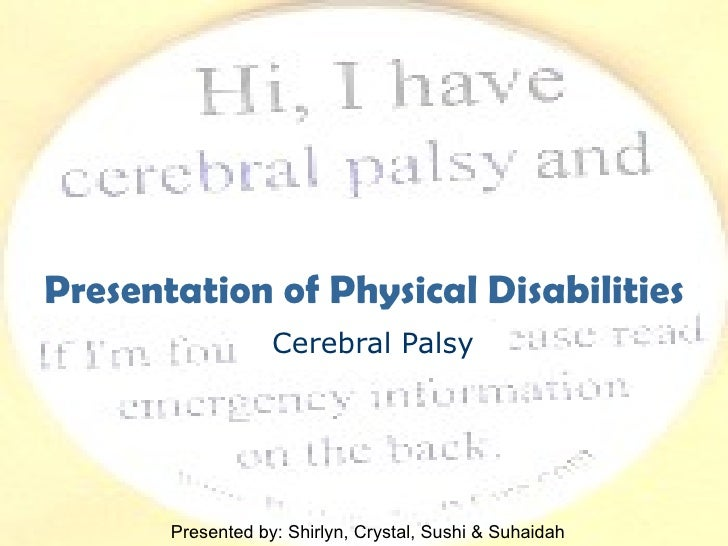 Cerebral Palsy Presentation of Physical Disabilities Presented by: Shirlyn, Crystal, Sushi & Suhaidah
